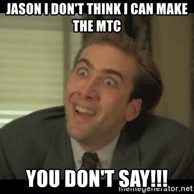Nick Cage - JASON I DON'T THINK I CAN MAKE THE MTC YOU DON'T SAY!!!