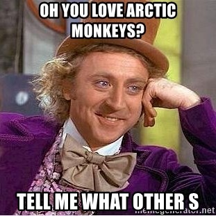 Willy Wonka - Oh you love Arctic Monkeys? Tell me what other s