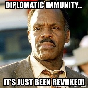 I'm Getting Too Old For This Shit - DIPLOMATIC IMMUNITY... IT'S JUST BEEN REVOKED!