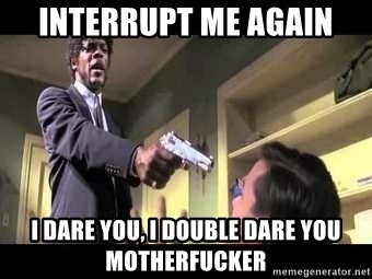 Say what again - interrupt me again I dare you, I double dare you motherfucker