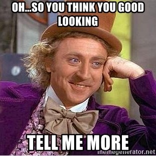 Willy Wonka - oh...so you think you good looking tell me more