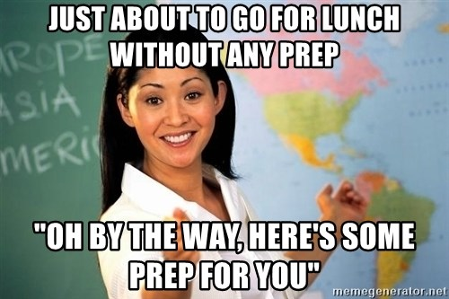"""unhelpful teacher - Just about to go for lunch without any prep """"Oh by the way, here's some prep for you"""""""