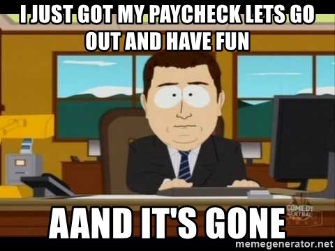 south park aand it's gone - I just got my paycheck lets go out and have fun aand it's gone