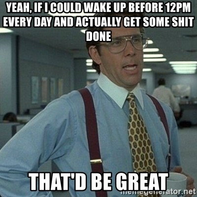 Yeah that'd be great... - yeah, if i could wake up before 12pm every day and actually get some shit done that'd be great