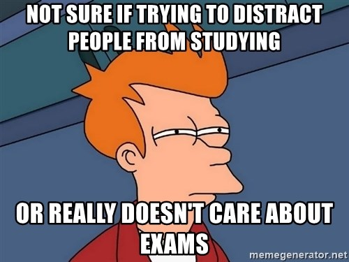 Futurama Fry - Not sure if trying to distract people from studying or really doesn't care about exams