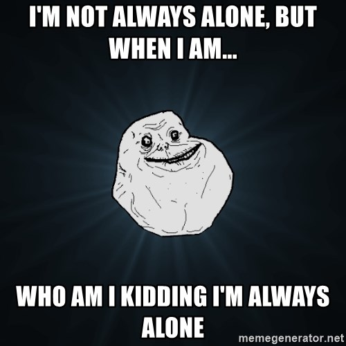 Forever Alone - I'm not always alone, but when I AM... Who am i kidding i'm always alone