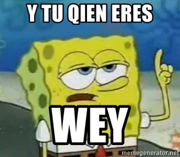 Tough Spongebob - Y TU QIEN ERES WEY
