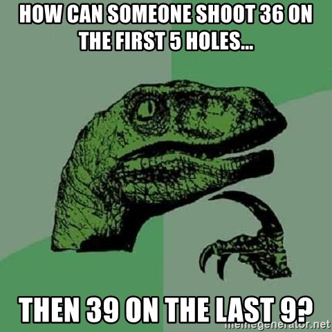Philosoraptor - How can someone shoot 36 on the first 5 holes... Then 39 on the last 9?
