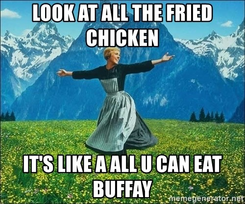 Look at all the things - LOOK AT ALL THE FRIED CHICKEN  IT'S LIKE A ALL U CAN EAT BUFFAY