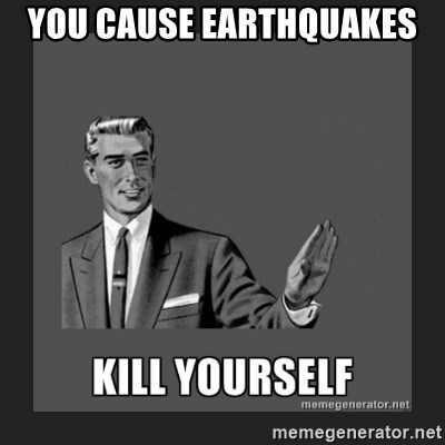 kill yourself guy - YOU CAUSE EARTHQUAKES