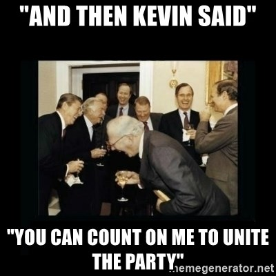 """Rich Men Laughing - """"And then Kevin said"""" """"You can count on me to unite the Party"""""""