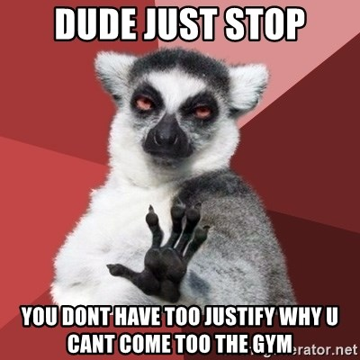 Chill Out Lemur - dude just stop you dont have too justify why u cant come too the gym
