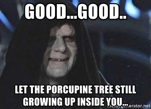Creepy Emperor Palpatine - GOOD...GOOD.. Let the Porcupine Tree still growing up inside you...
