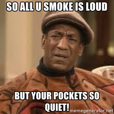 Confused Bill Cosby  - So all u smoke is loud But your pockets so quiet!
