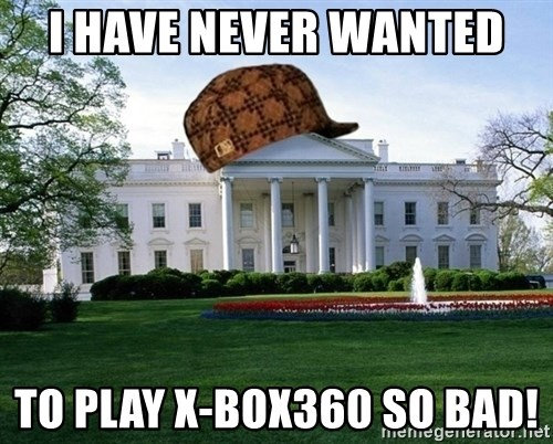 scumbag whitehouse - I HAVE NEVER WANTED  TO PLAY X-BOX360 SO BAD!