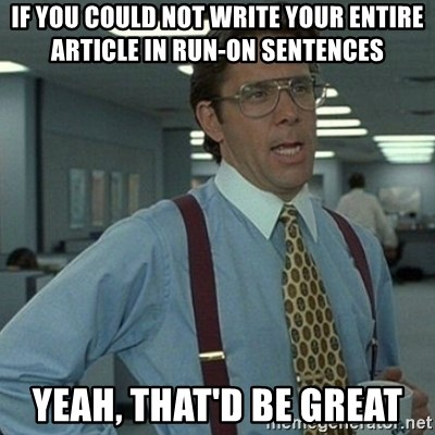 Yeah that'd be great... - if you could not write your entire article in run-on sentences yeah, that'd be great