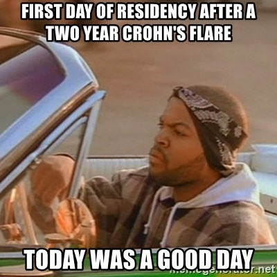 Good Day Ice Cube - first day of residency after a two year crohn's flare today was a good day