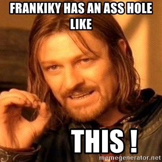 One Does Not Simply - FRANKIKY HAS AN ASS HOLE LIKE          tHIS !
