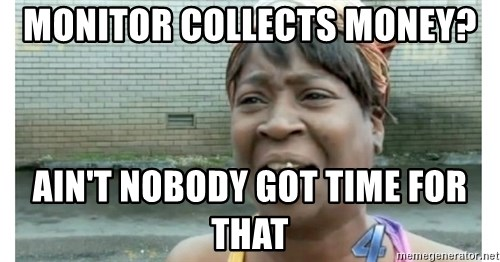 Xbox one aint nobody got time for that shit. - monitor collects money? ain't nobody got time for that