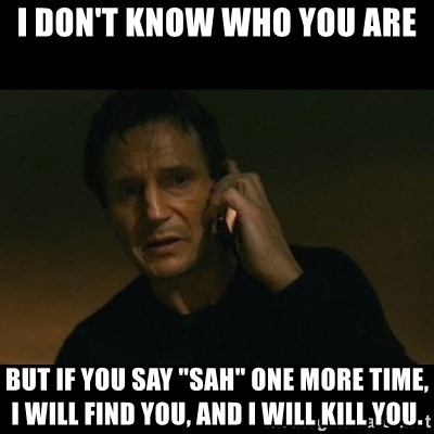"""liam neeson taken - I don't know who you are but if you say """"sah"""" one more time, I will find you, and I will kill you."""