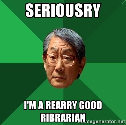 High Expectations Asian Father - SERIOUSRY I'M A REARRY GOOD RIBRARIAN