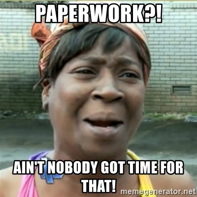 Ain't Nobody got time fo that - Paperwork?! Ain't Nobody got time for that!