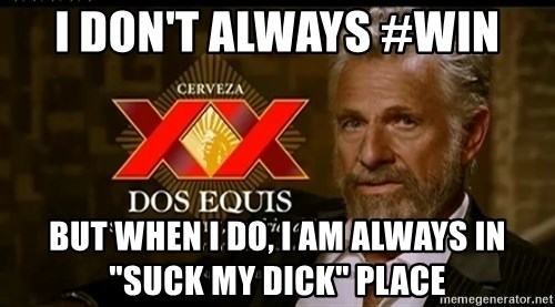 """Dos Equis Man - I don't always #win But when I do, I am always in """"suck my dick"""" place"""