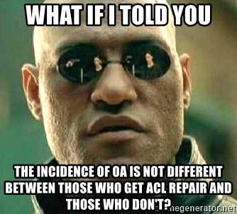 What if I told you / Matrix Morpheus - What if I told you The incidence of OA is not different between those who get ACL repair and those who don't?