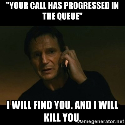 "liam neeson taken - ""Your call has progressed in the queue"" I will find you. and i will kill you."