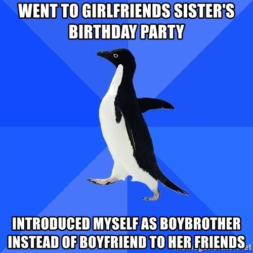 Socially Awkward Penguin - Went to Girlfriends sister's birthday party introduced myself as Boybrother instead of boyfriend to her friends
