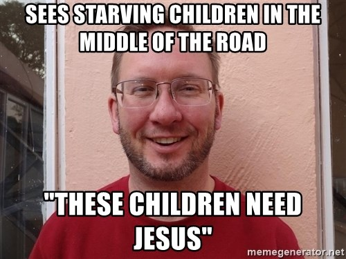 """Asshole Christian missionary - sees starving children in the middle of the road """"these children need jesus"""""""