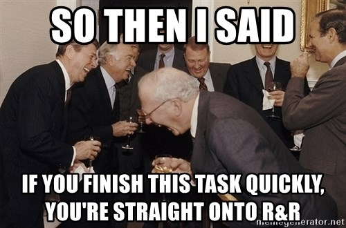 So Then I Said... - so then i said if you finish this task quickly, you're straight onto R&R