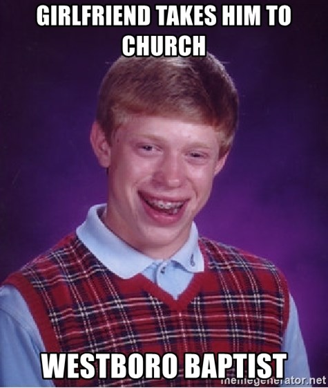 Bad Luck Brian - girlfriend takes him to church Westboro Baptist