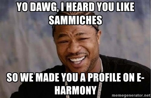 Yo Dawg - yo dawg, i heard you like sammiches so we made you a profile on e-harmony