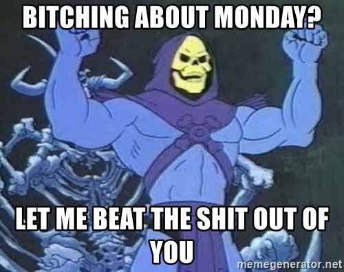 Skeletor - bitching about Monday? let me beat the shit out of you