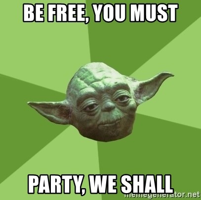 Advice Yoda Gives - be free, you must party, we shall