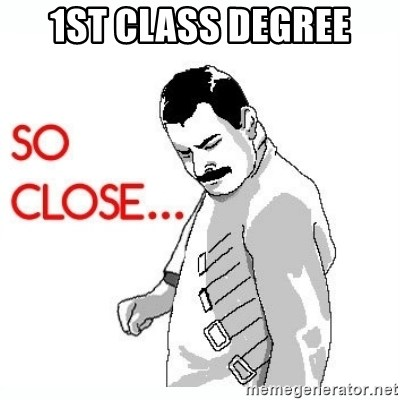 So Close... meme - 1st class degree