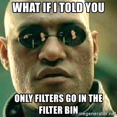 What If I Told You - What if i told you Only filters go in the filter bin