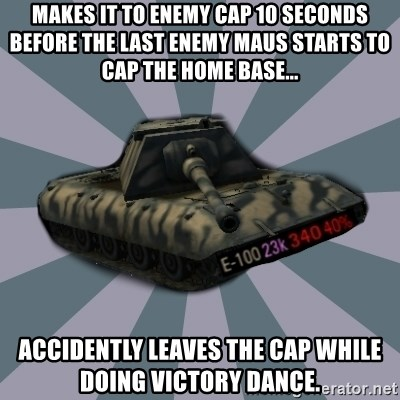 TERRIBLE E-100 DRIVER - makes it to enemy cap 10 seconds before the last enemy Maus starts to cap the home base... Accidently leaves the cap while doing victory dance.
