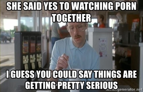 I guess you could say things are getting pretty serious - She said Yes to watching porn together I guess you could say things are getting pretty Serious