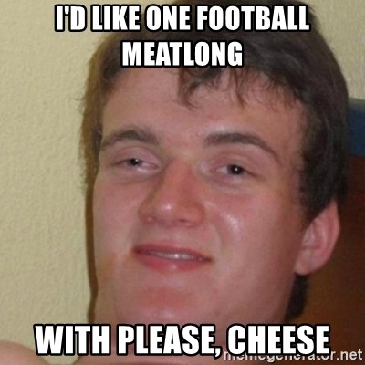 really high guy - I'd like one football meatlong with please, cheese