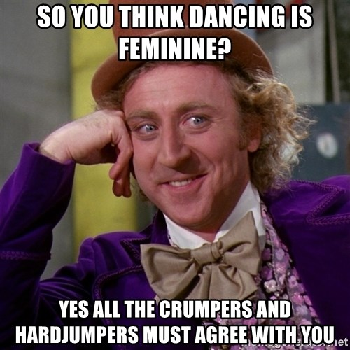 Willy Wonka - so you think dancing is feminine? yes all the crumpers and hardjumpers must agree with you