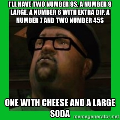 Big Smoke - I'll have two number 9s, a number 9 large, a number 6 with extra dip, a number 7 and two number 45s one with cheese and a large soda