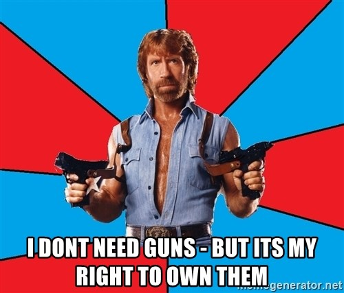Chuck Norris  -  I dont need Guns - But its my right to own them