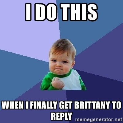 Success Kid - i do this when i finally get brittany to reply