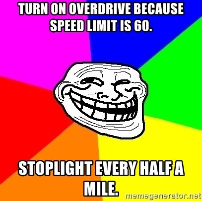 Trollface - turn on overdrive because speed limit is 60. Stoplight every half a mile.