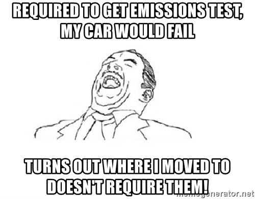 Aw yeah - Required to get emissions test, my car would fail Turns out where I moved to doesn't require them!