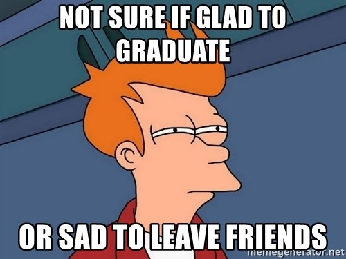 Futurama Fry - Not sure if glad to graduate or sad to leave friends