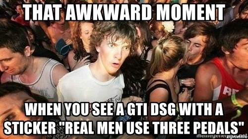 """-Sudden Clarity Clarence - THAT AWKWARD MOMENT WHEN YOU SEE A GTI DSG WITH A STICKER """"REAL MEN USE THREE PEDALS"""""""