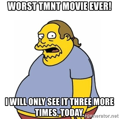 Comic Book Guy Worst Ever - Worst TMNT Movie ever! I will only see it three more times. Today.